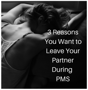 3 Reasons you Want to Leave Your Partner During PMS